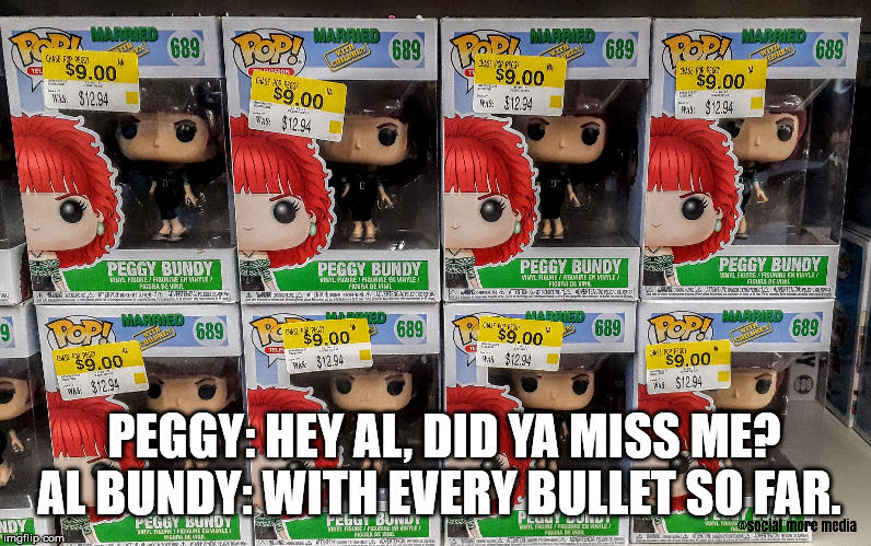 Married With Children | PEGGY: HEY AL, DID YA MISS ME?  AL BUNDY: WITH EVERY BULLET SO FAR. | image tagged in peggy bundy,pop,married with children,walmart | made w/ Imgflip meme maker