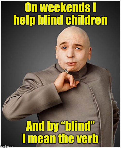 "Dr Evil |  On weekends I help blind children; And by ""blind"" I mean the verb 