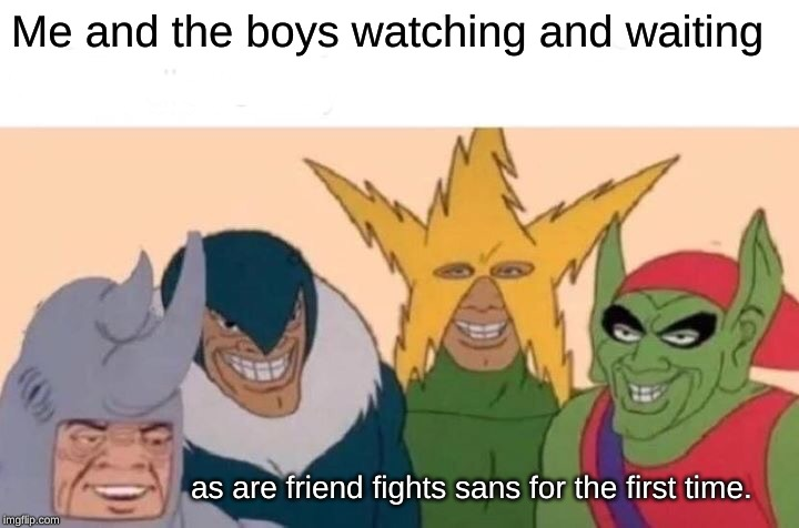 Me And The Boys Meme | Me and the boys watching and waiting as are friend fights sans for the first time. | image tagged in memes,me and the boys | made w/ Imgflip meme maker