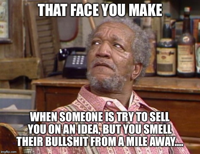 Fred Sanford | THAT FACE YOU MAKE WHEN SOMEONE IS TRY TO SELL YOU ON AN IDEA, BUT YOU SMELL THEIR BULLSHIT FROM A MILE AWAY.... | image tagged in fred sanford | made w/ Imgflip meme maker