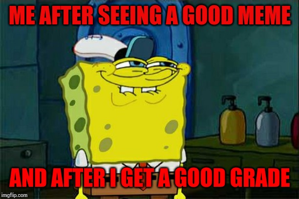 Dont You Squidward Meme | ME AFTER SEEING A GOOD MEME AND AFTER I GET A GOOD GRADE | image tagged in memes,dont you squidward | made w/ Imgflip meme maker