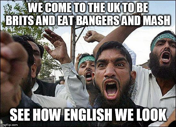 Muslim rage boy | WE COME TO THE UK TO BE BRITS AND EAT BANGERS AND MASH SEE HOW ENGLISH WE LOOK | image tagged in muslim rage boy | made w/ Imgflip meme maker