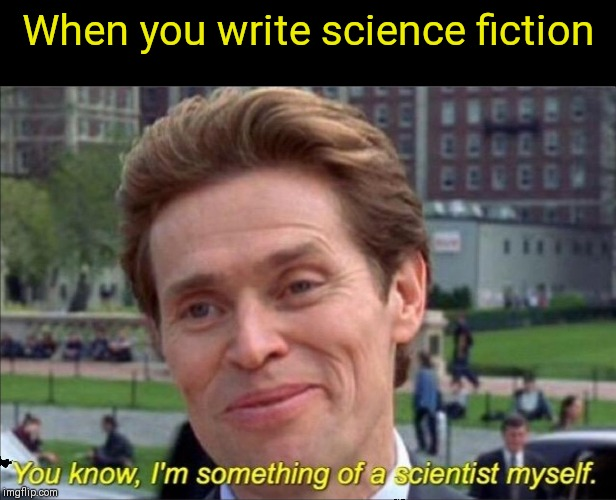 You know, I'm something of a scientist myself | When you write science fiction | image tagged in you know i'm something of a scientist myself,memes,sci-fi,true | made w/ Imgflip meme maker