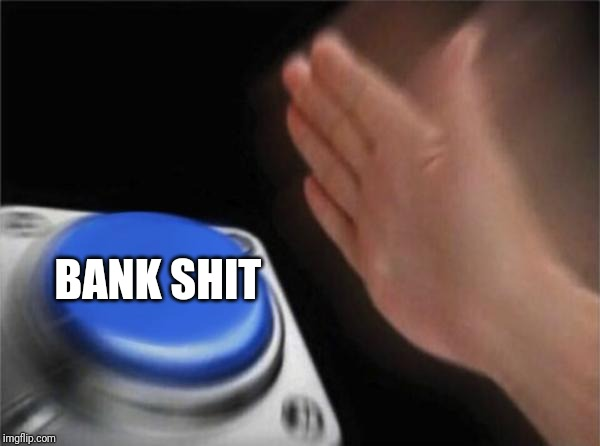 BANK SHIT | image tagged in memes,blank nut button | made w/ Imgflip meme maker