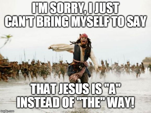 "Jack Sparrow Being Chased Meme | I'M SORRY, I JUST CAN'T BRING MYSELF TO SAY THAT JESUS IS ""A"" INSTEAD OF ""THE"" WAY! 