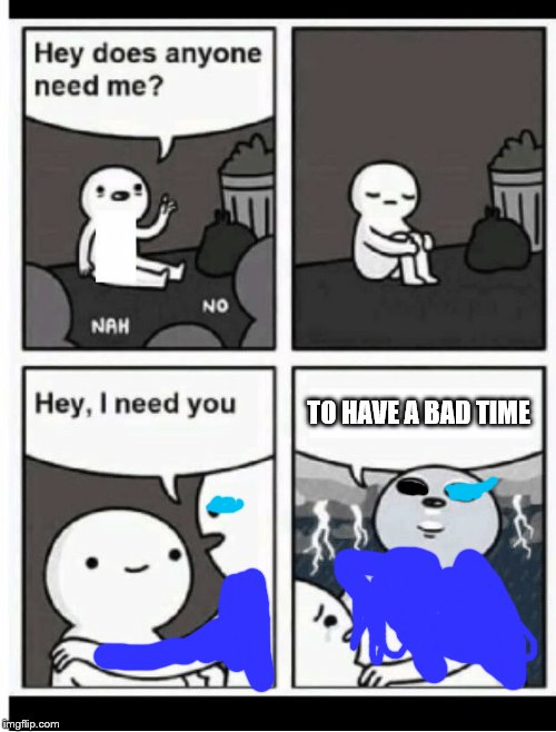 Hey does anyone need me | TO HAVE A BAD TIME | image tagged in hey does anyone need me | made w/ Imgflip meme maker