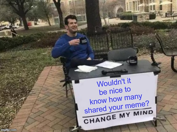 Change My Mind Meme | Wouldn't it be nice to know how many shared your meme? | image tagged in memes,change my mind,share | made w/ Imgflip meme maker