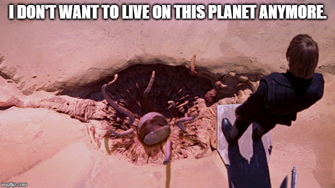 I DON'T WANT TO LIVE ON THIS PLANET ANYMORE. | image tagged in star wars,luke skywalker,sarlacc,pit of carkoon | made w/ Imgflip meme maker