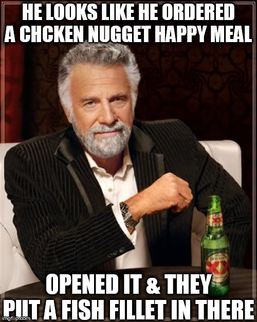 The Most Interesting Man In The World Meme | HE LOOKS LIKE HE ORDERED A CHCKEN NUGGET HAPPY MEAL OPENED IT & THEY PUT A FISH FILLET IN THERE | image tagged in memes,the most interesting man in the world | made w/ Imgflip meme maker