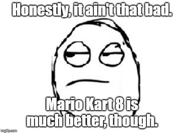 Honestly, it ain't that bad. Mario Kart 8 is much better, though. | image tagged in meh | made w/ Imgflip meme maker