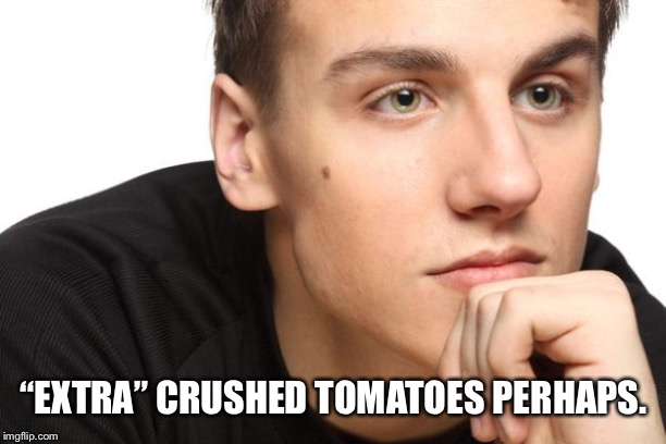 "Man in thought | ""EXTRA"" CRUSHED TOMATOES PERHAPS. 