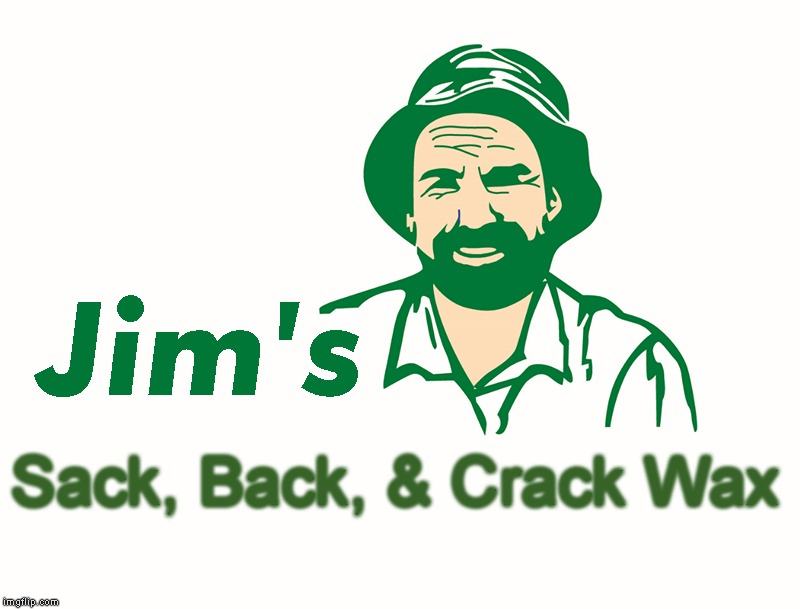 Sack, Back, & Crack Wax | image tagged in jim's | made w/ Imgflip meme maker