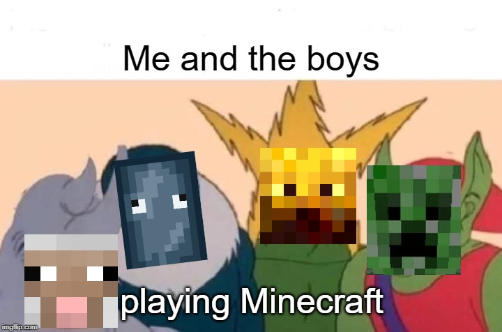 Me And The Boys Meme | Me and the boys playing Minecraft | image tagged in memes,me and the boys | made w/ Imgflip meme maker