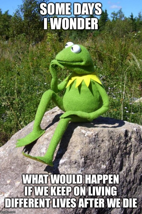 Kermit-thinking | SOME DAYS I WONDER WHAT WOULD HAPPEN IF WE KEEP ON LIVING DIFFERENT LIVES AFTER WE DIE | image tagged in kermit-thinking | made w/ Imgflip meme maker