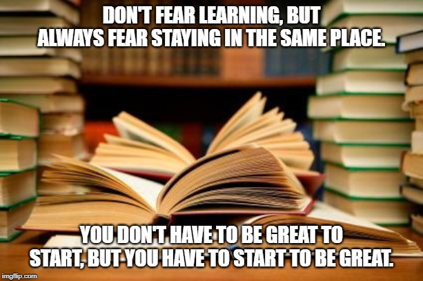 Success Is Learning | DON'T FEAR LEARNING, BUT ALWAYS FEAR STAYING IN THE SAME PLACE. YOU DON'T HAVE TO BE GREAT TO START, BUT YOU HAVE TO START TO BE GREAT. | image tagged in school books,learning,studying,reading,success,books | made w/ Imgflip meme maker