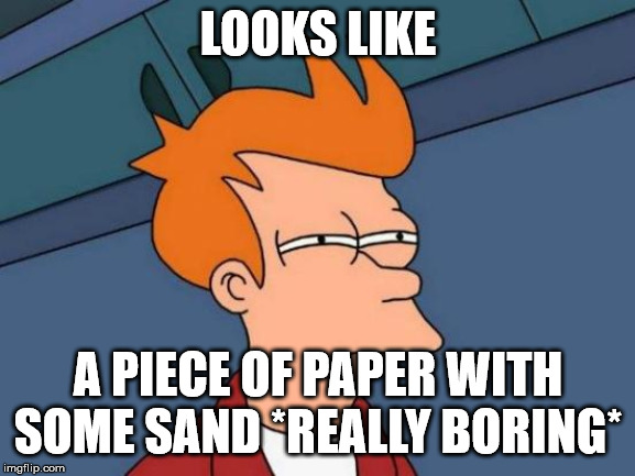 Futurama Fry Meme | LOOKS LIKE A PIECE OF PAPER WITH SOME SAND *REALLY BORING* | image tagged in memes,futurama fry | made w/ Imgflip meme maker
