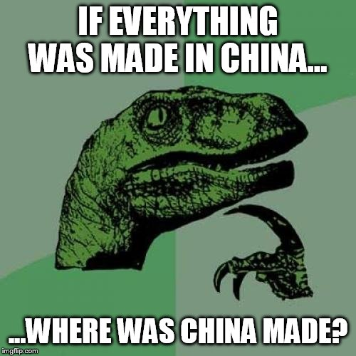 where was china made? |  IF EVERYTHING WAS MADE IN CHINA... ...WHERE WAS CHINA MADE? | image tagged in memes,philosoraptor,china,made in china | made w/ Imgflip meme maker