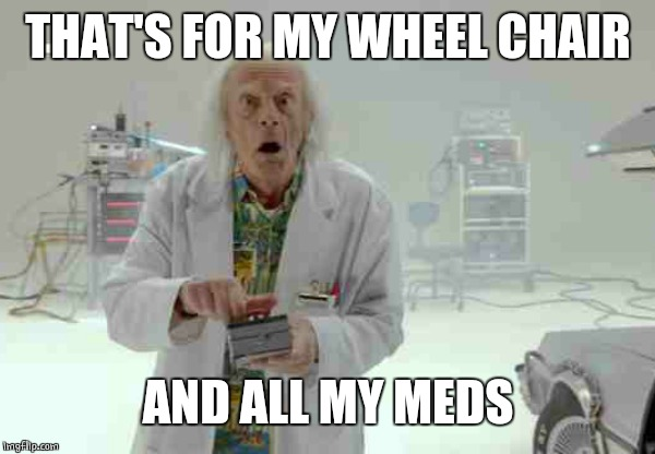 THAT'S FOR MY WHEEL CHAIR AND ALL MY MEDS | made w/ Imgflip meme maker