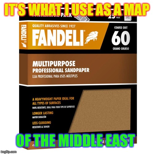 sandpaper | IT'S WHAT I USE AS A MAP OF THE MIDDLE EAST | image tagged in sandpaper | made w/ Imgflip meme maker