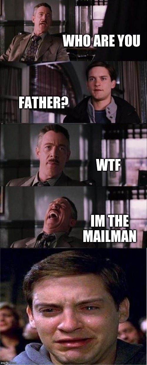 Peter Parker Cry Meme |  WHO ARE YOU; FATHER? WTF; IM THE MAILMAN | image tagged in memes,peter parker cry | made w/ Imgflip meme maker