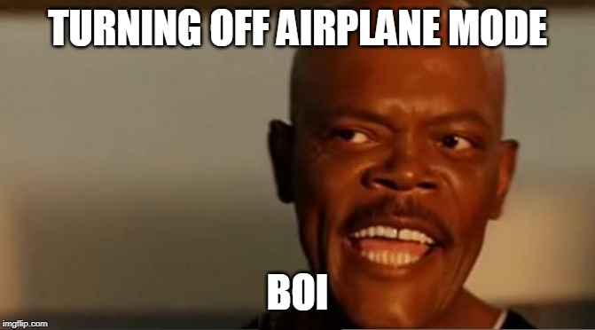 TURNING OFF AIRPLANE MODE BOI | image tagged in snakes on the plane samuel l jackson | made w/ Imgflip meme maker