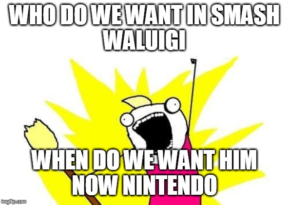 X All The Y | WHO DO WE WANT IN SMASH WALUIGI WHEN DO WE WANT HIM NOW NINTENDO | image tagged in memes,x all the y | made w/ Imgflip meme maker
