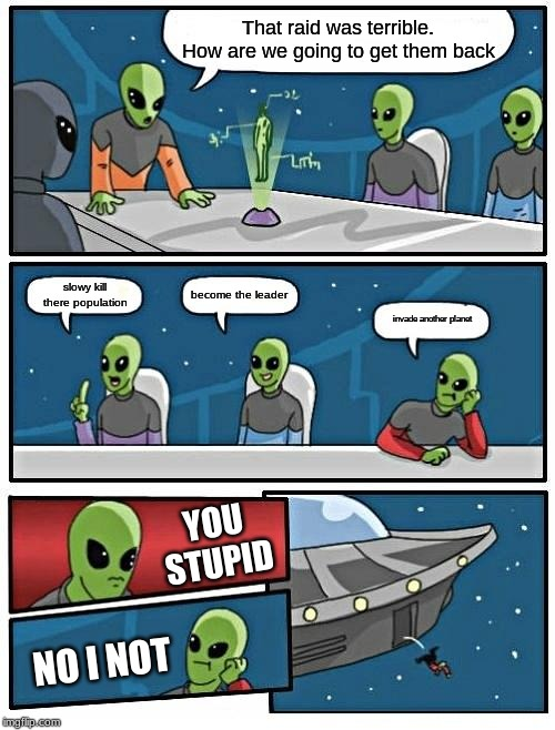Alien Meeting Suggestion Meme | That raid was terrible. How are we going to get them back slowy kill there population become the leader invade another planet YOU STUPID NO  | image tagged in memes,alien meeting suggestion | made w/ Imgflip meme maker
