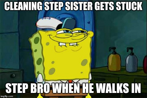 Dont You Squidward Meme | CLEANING STEP SISTER GETS STUCK STEP BRO WHEN HE WALKS IN | image tagged in memes,dont you squidward | made w/ Imgflip meme maker