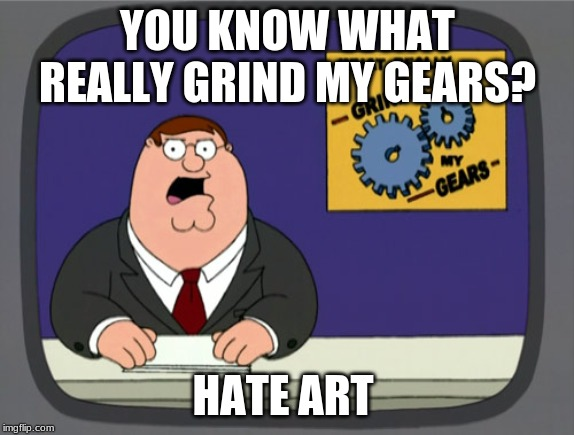 Peter Griffin News Meme | YOU KNOW WHAT REALLY GRIND MY GEARS? HATE ART | image tagged in memes,peter griffin news | made w/ Imgflip meme maker