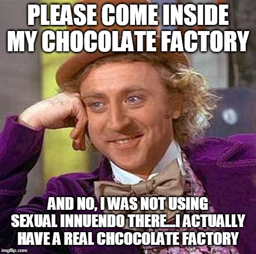 Wonka is Either Horny or Wants to Murder More Kids in His Chocolate Factory |  PLEASE COME INSIDE MY CHOCOLATE FACTORY; AND NO, I WAS NOT USING SEXUAL INNUENDO THERE...I ACTUALLY HAVE A REAL CHCOCOLATE FACTORY | image tagged in memes,creepy condescending wonka,charlie and the chocolate factory,gay jokes | made w/ Imgflip meme maker