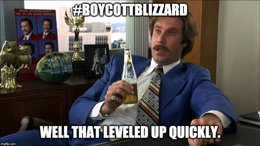 #BoycottBlizzard | #BOYCOTTBLIZZARD WELL THAT LEVELED UP QUICKLY. | image tagged in boy that escalated quickly,ron burgundy,blizzard | made w/ Imgflip meme maker