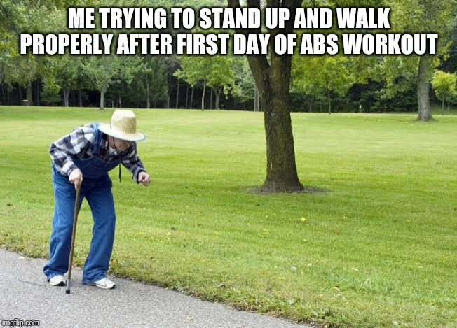 ME TRYING TO STAND UP AND WALK PROPERLY AFTER FIRST DAY OF ABS WORKOUT | image tagged in bent walker | made w/ Imgflip meme maker