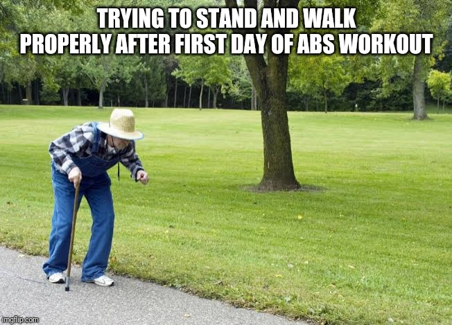TRYING TO STAND AND WALK PROPERLY AFTER FIRST DAY OF ABS WORKOUT | image tagged in bent walker | made w/ Imgflip meme maker