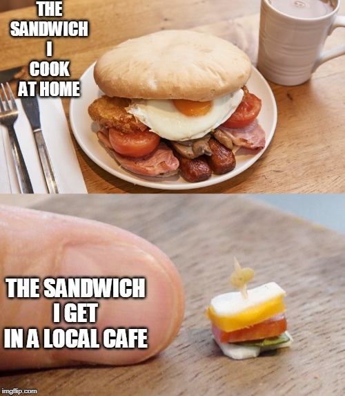 food | THE SANDWICH I COOK AT HOME THE SANDWICH I GET IN A LOCAL CAFE | image tagged in food | made w/ Imgflip meme maker