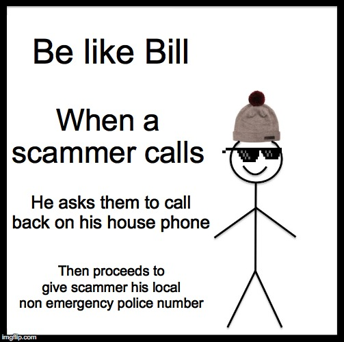Scam call response | Be like Bill When a scammer calls He asks them to call back on his house phone Then proceeds to give scammer his local non emergency police  | image tagged in memes,be like bill,scam,scammer,scammers | made w/ Imgflip meme maker