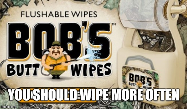 YOU SHOULD WIPE MORE OFTEN | made w/ Imgflip meme maker