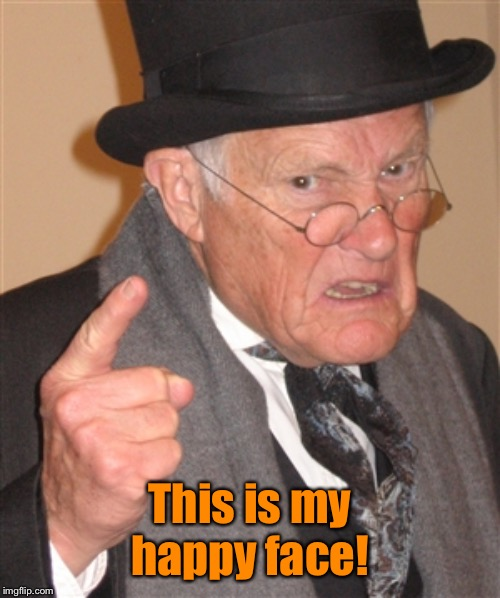 Angry Old Man | This is my happy face! | image tagged in angry old man | made w/ Imgflip meme maker
