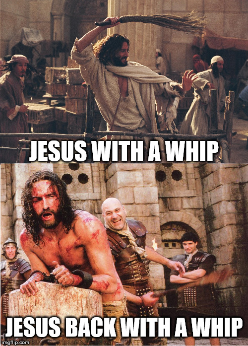 He's such a great of example of someone who practiced the golden rule! | JESUS WITH A WHIP JESUS BACK WITH A WHIP | image tagged in jesus christ,the golden rule,karma,justice | made w/ Imgflip meme maker