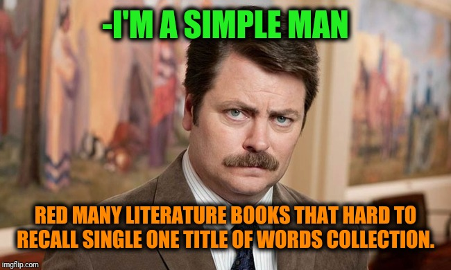 -Strong on educated side. | -I'M A SIMPLE MAN RED MANY LITERATURE BOOKS THAT HARD TO RECALL SINGLE ONE TITLE OF WORDS COLLECTION. | image tagged in i'm a simple man,ron swanson,books,literature,over educated problems,equality | made w/ Imgflip meme maker