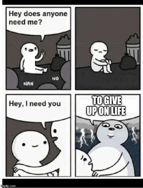 Hey does anyone need me | TO GIVE UP ON LIFE | image tagged in hey does anyone need me | made w/ Imgflip meme maker