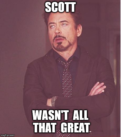 Face You Make Robert Downey Jr Meme | SCOTT WASN'T  ALL  THAT  GREAT | image tagged in memes,face you make robert downey jr | made w/ Imgflip meme maker