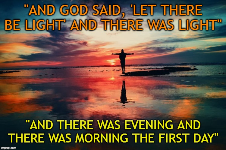 "And when good looked upon His creation, he saw that it was good. | ""AND GOD SAID, 'LET THERE BE LIGHT' AND THERE WAS LIGHT"" ""AND THERE WAS EVENING AND THERE WAS MORNING THE FIRST DAY"" 