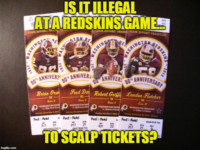 Just off the top of my head... |  IS IT ILLEGAL AT A REDSKINS GAME... TO SCALP TICKETS? | image tagged in nfl football,football,tickets,illegal,washington redskins,redskins | made w/ Imgflip meme maker
