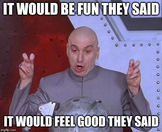 Dr Evil Laser Meme | IT WOULD BE FUN THEY SAID IT WOULD FEEL GOOD THEY SAID | image tagged in memes,dr evil laser | made w/ Imgflip meme maker