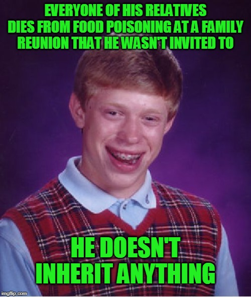 Bad Luck Brian Meme |  EVERYONE OF HIS RELATIVES DIES FROM FOOD POISONING AT A FAMILY REUNION THAT HE WASN'T INVITED TO; HE DOESN'T INHERIT ANYTHING | image tagged in memes,bad luck brian | made w/ Imgflip meme maker