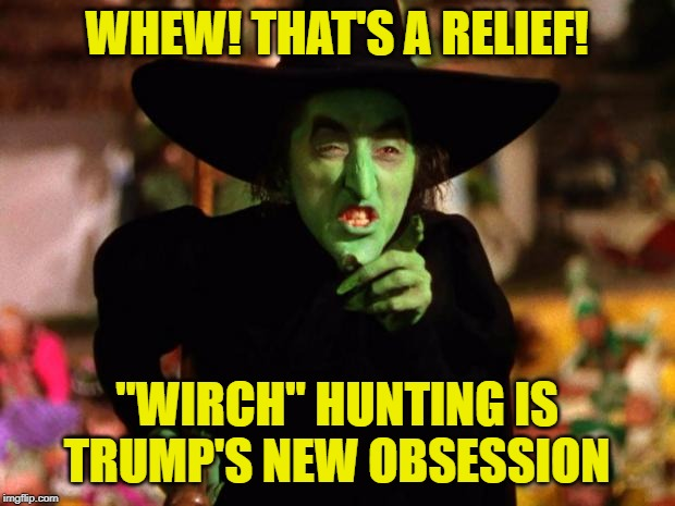 "Who Are These Wirches Of Which You Speak? | WHEW! THAT'S A RELIEF! ""WIRCH"" HUNTING IS TRUMP'S NEW OBSESSION 