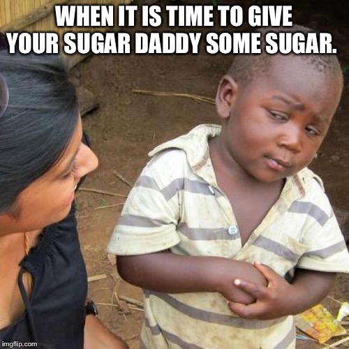 Third World Skeptical Kid Meme | WHEN IT IS TIME TO GIVE YOUR SUGAR DADDY SOME SUGAR. | image tagged in memes,third world skeptical kid | made w/ Imgflip meme maker