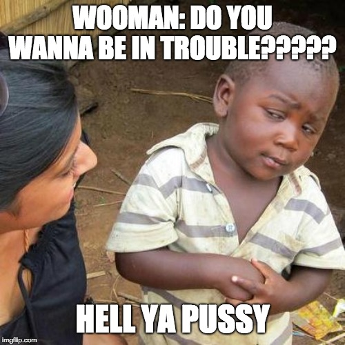 Third World Skeptical Kid Meme | WOOMAN: DO YOU WANNA BE IN TROUBLE????? HELL YA PUSSY | image tagged in memes,third world skeptical kid | made w/ Imgflip meme maker