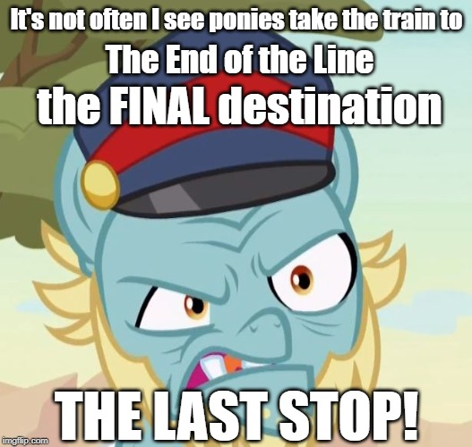 The Last Stop | It's not often I see ponies take the train to THE LAST STOP! The End of the Line the FINAL destination | image tagged in mlp,my little pony,sounds of silence,mad conductor,final destination | made w/ Imgflip meme maker
