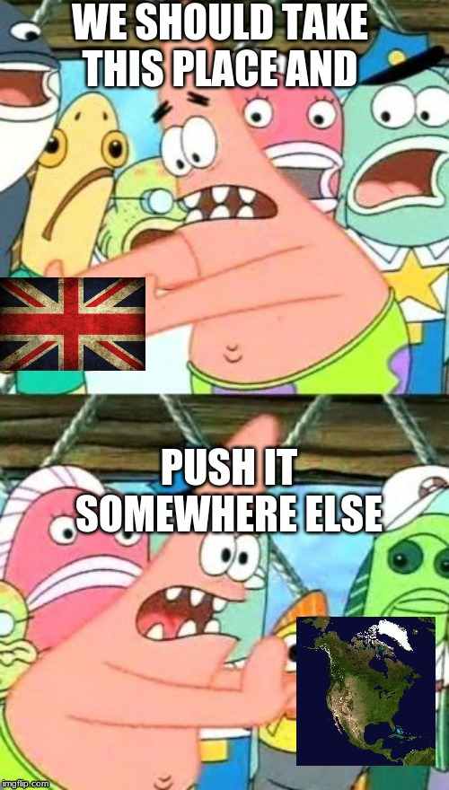 Put It Somewhere Else Patrick Meme | WE SHOULD TAKE THIS PLACE AND PUSH IT SOMEWHERE ELSE | image tagged in memes,put it somewhere else patrick | made w/ Imgflip meme maker